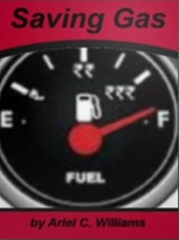 Saving Gas: In This Compelling Block-Buster Guide Discover Free Ways to Increase Your Gas Mileage, The Cost of Driving at High Speeds, Avoid Fuel Economy Products, Reduce Fuel Consumption and Automobile Features That Can Save Fuel