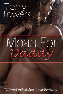 Moan For Daddy (Taboo Forbidden Love Erotica)