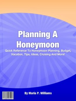 Planning A Honeymoon: Quick Reference To Honeymoon Planning, Budget, Vacation, Tips, Ideas, Cruising And More!