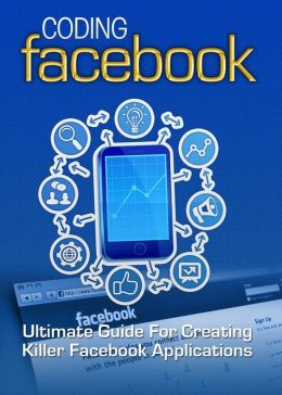 Coding Facebook: Ultimate Guide Of Creating Killer Facebook Applications
