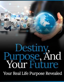 Destiny, Purpose And Your Future: Your Real Life Purpose Revealed