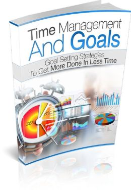 Time Management And Goals: Goal Setting Strategies To Get More Done In Less Time