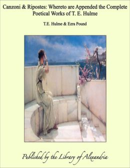 Canzoni & Ripostes: Whereto are Appended the Complete Poetical Works of T. E. Hulme