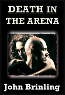 Death In The Arena (The Screenplay Series: Book One) John Brinling