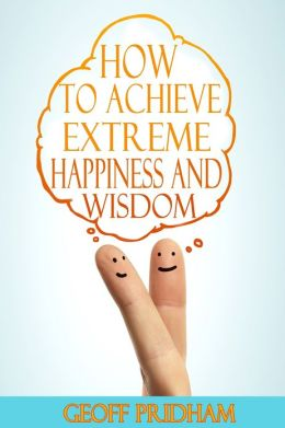 How to Achieve Extreme Happiness and Wisdom: A Practical Guide