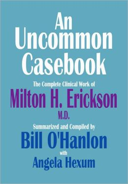 An Uncommon Casebook: The Complete Clinical Work of Milton H. Erickson, M.D.