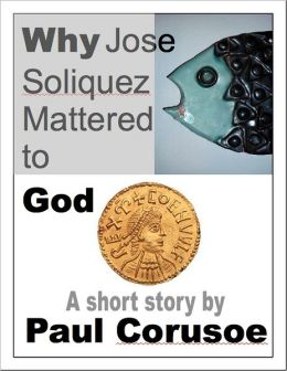 Why Jose Soliquez Mattered to God