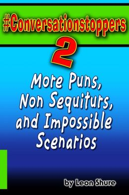 #Conversationstoppers 2: More Puns, Non Sequiturs, and Impossible Scenarios