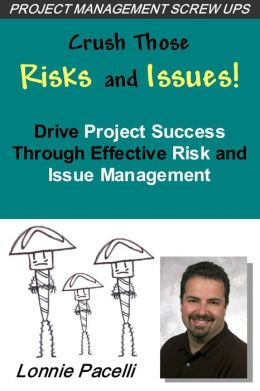 Crush Those Risks and Issues!: Drive Project Success Through Effective Risk and Issue Management