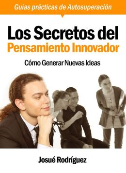 Los Secretos Del Pensamiento Innovador: Cómo Generar Nuevas Ideas - Guías Prácticas De Autosuperación