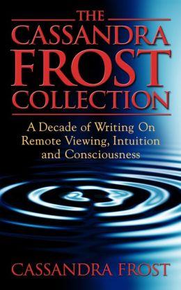The Cassandra Frost Collection, A decade of writing on remote viewing, intuition and consciousness