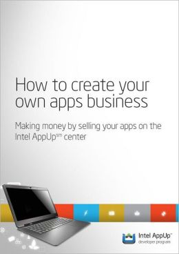 How to create your own apps business: Making money by selling your apps on the Intel AppUp (SM) center