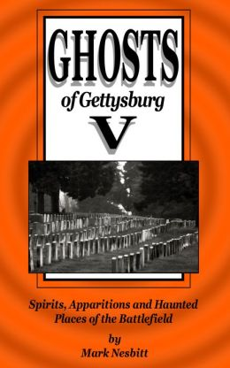Ghosts of Gettysburg V: Spirits, Apparitions and Haunted Places on the Battlefield