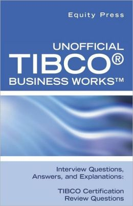 Unofficial TIBCO(R) Business Works Interview Questions, Answers, and Explanations: TIBCO Certification Review Questions