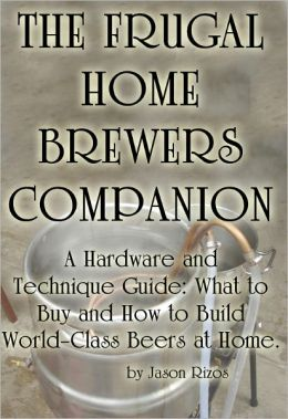 The Frugal Homebrewer's Companion, A Hardware and Technique Guide: What to Buy and How to Build World-Class Beers at Home