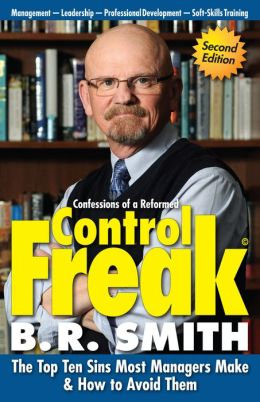 Confessions of a Reformed Control Freak: The Top Ten Sins Most Managers Make and How to Avoid Them
