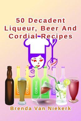 50 Decadent Liqueur, Beer And Cordial Recipes