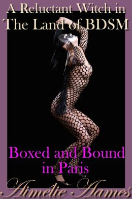 A Reluctant Witch in The Land of BDSM: Boxed and Bound in Paris