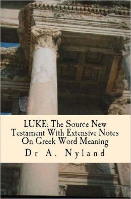 LUKE: The Source New Testament With Extensive Notes on Greek Word Meaning