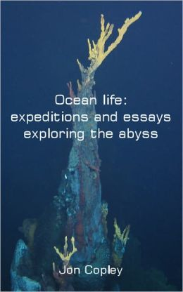 Ocean life: expeditions and essays exploring the abyss