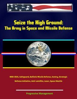 Seize the High Ground: The Army in Space and Missile Defense - NIKE-ZEUS, Safeguard, Ballistic Missile Defense, Sentry, Strategic Defense Initiative, Anti-satellite, Laser, Space Shuttle