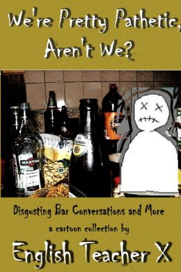 We're Pretty Pathetic, Aren't We: Disgusting Bar Conversations and More