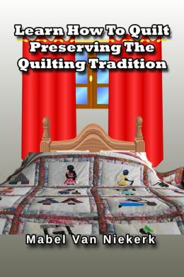 Learn How To Quilt: Preserving The Quilting Tradition