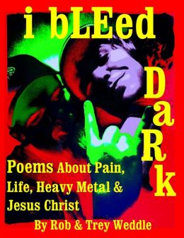 i bLEed DaRk: Poems About Pain, Life, Heavy Metal and Jesus Christ