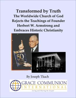 Transformed by Truth: The Worldwide Church of God Rejects the Teachings of Founder Herbert W. Armstrong and Embraces Historic Christianity