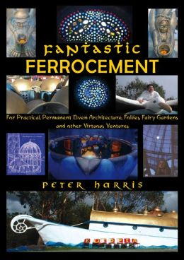 Fantastic Ferrocement: For Practical, permanent Elven Architecture, Follies, Fairy Gardens and Other Virtuous Ventures