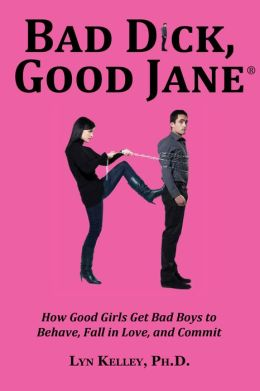 Bad Dick, Good Jane: How Good Girls Get Bad Boys to Behave, Fall in Love and Commit
