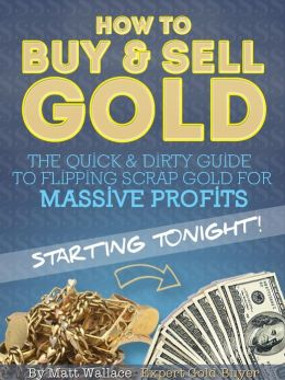How to Buy & Sell Gold: The Quick & Dirty Guide to Flipping Scrap Gold For Massive Profits .. Starting Tonight!