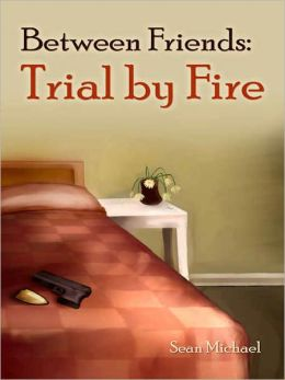 Between Friends: Trial by Fire