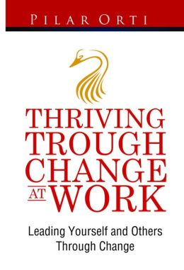 Thriving Through Change At Work. Leading Yourself And Others Through Change.