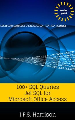 To The Point... 100+ SQL Queries Jet SQL for Microsoft Office Access 2010
