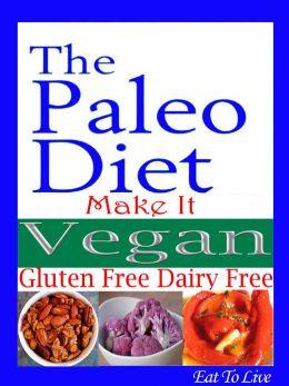 The Paleo Diet: Make It Vegan: Gluten Free Dairy Free