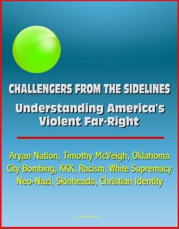 Challengers from the Sidelines: Understanding America's Violent Far-Right - Aryan Nation, Timothy McVeigh, Oklahoma City Bombing, KKK, Racism, White Supremacy, Neo-Nazi, Skinheads, Christian Identity