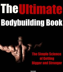 The Ultimate Bodybuilding Book: The Simple Science of Getting Bigger and Stronger