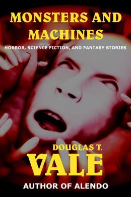 Monsters and Machines (Collected Short Stories of Douglas T. Vale Volume 2)