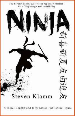 Ninja and Ninjutsu The Stealth Techniques of the Japanese Martial Art of Espionage and Invisibility