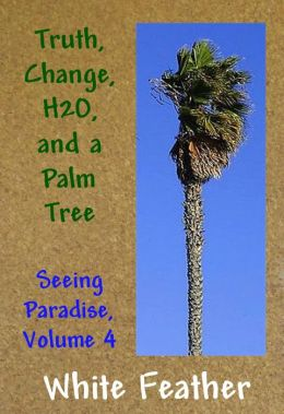 Seeing Paradise, Volume 4: Truth, Change,H2O, and a Palm Tree