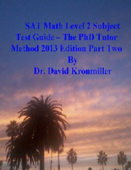 SAT Math Level 2 Subject Test Guide - The PhD Tutor Method 2013 Edition Part Two