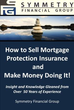 Symmetry Financial Group: How to Sell Mortgage Protection Insurance and Make Money Doing It!
