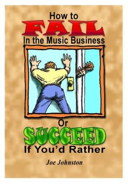 How to Fail in the Music Business: Or Succeed If You'd Rather