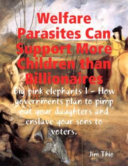 Welfare Parasites Can Support More Children than Billionaires: Big pink elephants 1 - How Governments Plan to Pimp Out Your Daughters and Enslave Your Sons to Voters.