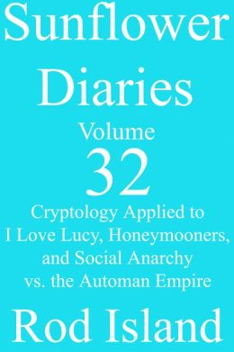 Sunflower Diaries: Cryptology Applied to I Love Lucy, Honeymooners, and Social Anarchy vs. the Automan Empire, Volume 32
