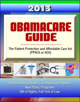 2013 Obamacare Guide - The Patient Protection and Affordable Care Act (PPACA or ACA) - Understanding Health Care Insurance Options, New Plans, Programs, Bill of Rights, Full Text of Law