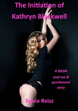 The Initiation of Kathryn Blackwell: a BDSM anal sex & punishment story