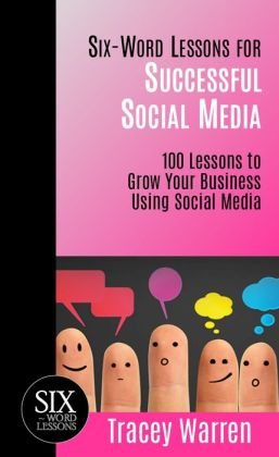 Six-Word Lessons for Successful Social Media: 100 Lessons to Grow Your Business Using Social Media