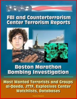 FBI and Counterterrorism Center Terrorism Reports: Boston Marathon Bombing Investigation, Most Wanted Terrorists and Groups, al-Qaeda, JTTF, Explosives Center, Watchlists, Databases